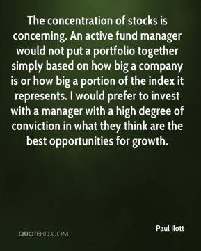 Paul Ilott  - The concentration of stocks is concerning. An active fund manager would not put a portfolio together simply based on how big a company is or how big a portion of the index it represents. I would prefer to invest with a manager with a high degree of conviction in what they think are the best opportunities for growth.