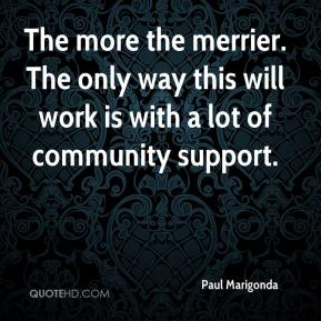 Paul Marigonda  - The more the merrier. The only way this will work is with a lot of community support.