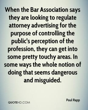 Paul Rapp  - When the Bar Association says they are looking to regulate attorney advertising for the purpose of controlling the public's perception of the profession, they can get into some pretty touchy areas. In some ways the whole notion of doing that seems dangerous and misguided.