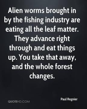 Paul Regnier  - Alien worms brought in by the fishing industry are eating all the leaf matter. They advance right through and eat things up. You take that away, and the whole forest changes.