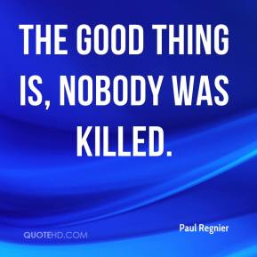 Paul Regnier  - The good thing is, nobody was killed.