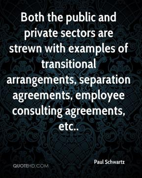 Paul Schwartz  - Both the public and private sectors are strewn with examples of transitional arrangements, separation agreements, employee consulting agreements, etc..