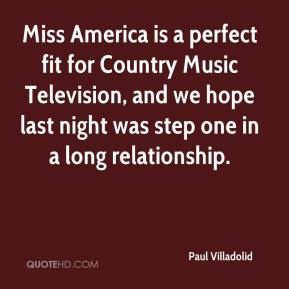 Paul Villadolid  - Miss America is a perfect fit for Country Music Television, and we hope last night was step one in a long relationship.