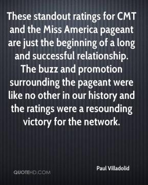Paul Villadolid  - These standout ratings for CMT and the Miss America pageant are just the beginning of a long and successful relationship. The buzz and promotion surrounding the pageant were like no other in our history and the ratings were a resounding victory for the network.