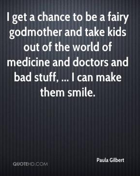 I get a chance to be a fairy godmother and take kids out of the world of medicine and doctors and bad stuff, ... I can make them smile.