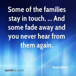 Some of the families stay in touch, ... And some fade away and you never hear from them again.