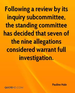 Pauline Hale  - Following a review by its inquiry subcommittee, the standing committee has decided that seven of the nine allegations considered warrant full investigation.