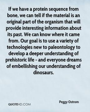 Peggy Ostrom  - If we have a protein sequence from bone, we can tell if the material is an original part of the organism that will provide interesting information about its past. We can know where it came from. Our goal is to use a variety of technologies new to paleontology to develop a deeper understanding of prehistoric life - and everyone dreams of embellishing our understanding of dinosaurs.