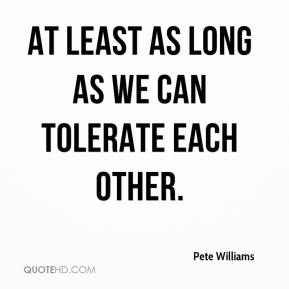 Pete Williams  - At least as long as we can tolerate each other.