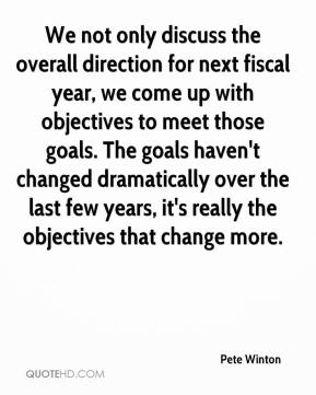 Pete Winton  - We not only discuss the overall direction for next fiscal year, we come up with objectives to meet those goals. The goals haven't changed dramatically over the last few years, it's really the objectives that change more.