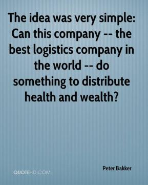 The idea was very simple: Can this company -- the best logistics company in the world -- do something to distribute health and wealth?