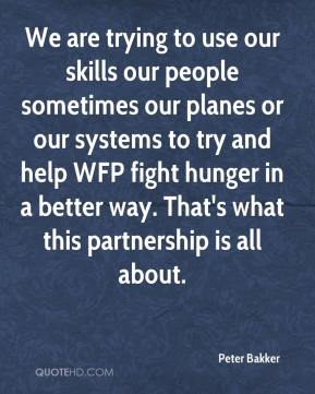 We are trying to use our skills our people sometimes our planes or our systems to try and help WFP fight hunger in a better way. That's what this partnership is all about.