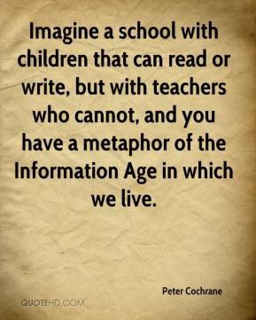 Peter Cochrane  - Imagine a school with children that can read or write, but with teachers who cannot, and you have a metaphor of the Information Age in which we live.