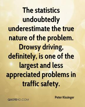 Peter Kissinger  - The statistics undoubtedly underestimate the true nature of the problem. Drowsy driving, definitely, is one of the largest and less appreciated problems in traffic safety.