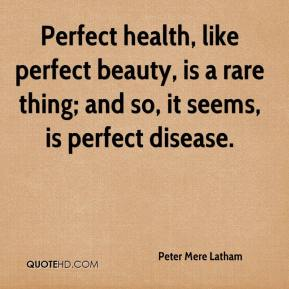 Peter Mere Latham  - Perfect health, like perfect beauty, is a rare thing; and so, it seems, is perfect disease.