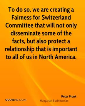 Peter Munk - To do so, we are creating a Fairness for Switzerland Committee that will not only disseminate some of the facts, but also protect a relationship that is important to all of us in North America.