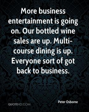 Peter Osborne  - More business entertainment is going on. Our bottled wine sales are up. Multi-course dining is up. Everyone sort of got back to business.