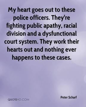 Peter Scharf  - My heart goes out to these police officers. They're fighting public apathy, racial division and a dysfunctional court system. They work their hearts out and nothing ever happens to these cases.
