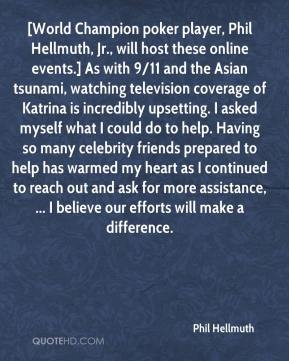 [World Champion poker player, Phil Hellmuth, Jr., will host these online events.] As with 9/11 and the Asian tsunami, watching television coverage of Katrina is incredibly upsetting. I asked myself what I could do to help. Having so many celebrity friends prepared to help has warmed my heart as I continued to reach out and ask for more assistance, ... I believe our efforts will make a difference.