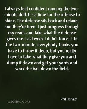 Phil Horvath  - I always feel confident running the two-minute drill. It's a time for the offense to shine. The defense sits back and relaxes and they're tired. I just progress through my reads and take what the defense gives me. Last week I didn't force it. In the two-minute, everybody thinks you have to throw it deep, but you really have to take what they give you and dump it down and get your yards and work the ball down the field.