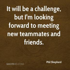 Phil Shepherd  - It will be a challenge, but I'm looking forward to meeting new teammates and friends.