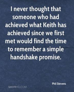 I never thought that someone who had achieved what Keith has achieved since we first met would find the time to remember a simple handshake promise.