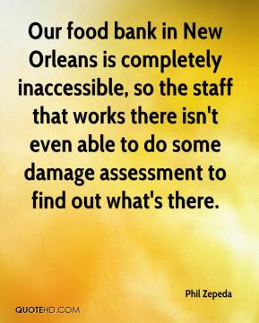 Phil Zepeda  - Our food bank in New Orleans is completely inaccessible, so the staff that works there isn't even able to do some damage assessment to find out what's there.