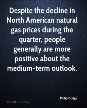 Philip Dodge  - Despite the decline in North American natural gas prices during the quarter, people generally are more positive about the medium-term outlook.