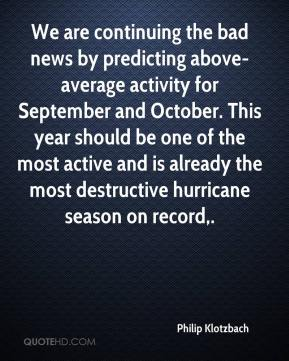 Philip Klotzbach  - We are continuing the bad news by predicting above-average activity for September and October. This year should be one of the most active and is already the most destructive hurricane season on record.