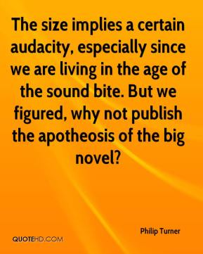 Philip Turner  - The size implies a certain audacity, especially since we are living in the age of the sound bite. But we figured, why not publish the apotheosis of the big novel?