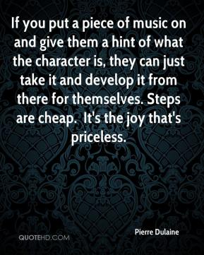 If you put a piece of music on and give them a hint of what the character is, they can just take it and develop it from there for themselves. Steps are cheap. … It's the joy that's priceless.