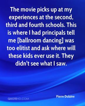 Pierre Dulaine  - The movie picks up at my experiences at the second, third and fourth schools. This is where I had principals tell me [ballroom dancing] was too elitist and ask where will these kids ever use it. They didn't see what I saw.