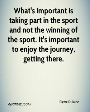 Pierre Dulaine  - What's important is taking part in the sport and not the winning of the sport. It's important to enjoy the journey, getting there.
