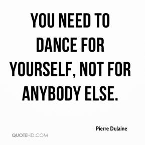 You need to dance for yourself, not for anybody else.