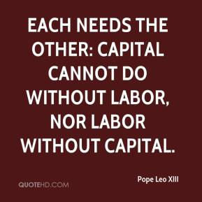 Each needs the other: capital cannot do without labor, nor labor without capital.
