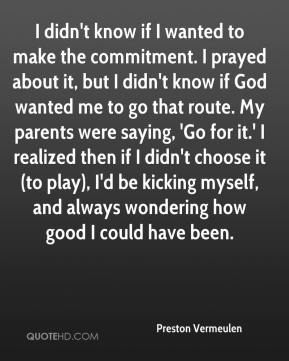Preston Vermeulen  - I didn't know if I wanted to make the commitment. I prayed about it, but I didn't know if God wanted me to go that route. My parents were saying, 'Go for it.' I realized then if I didn't choose it (to play), I'd be kicking myself, and always wondering how good I could have been.