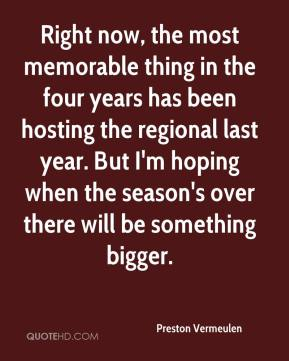 Preston Vermeulen  - Right now, the most memorable thing in the four years has been hosting the regional last year. But I'm hoping when the season's over there will be something bigger.