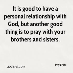 It is good to have a personal relationship with God, but another good thing is to pray with your brothers and sisters.