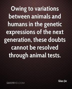 Qiao Jie  - Owing to variations between animals and humans in the genetic expressions of the next generation, these doubts cannot be resolved through animal tests.