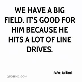 Rafael Belliard  - We have a big field. It's good for him because he hits a lot of line drives.