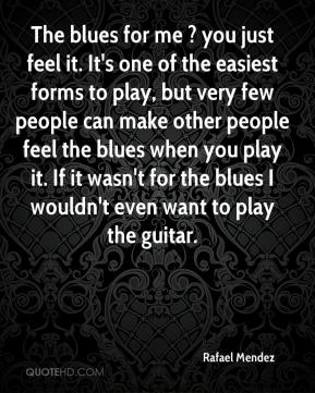 Rafael Mendez  - The blues for me ? you just feel it. It's one of the easiest forms to play, but very few people can make other people feel the blues when you play it. If it wasn't for the blues I wouldn't even want to play the guitar.