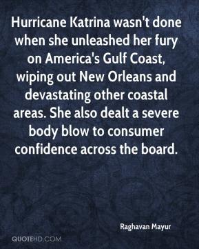 Raghavan Mayur  - Hurricane Katrina wasn't done when she unleashed her fury on America's Gulf Coast, wiping out New Orleans and devastating other coastal areas. She also dealt a severe body blow to consumer confidence across the board.