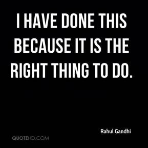 Rahul Gandhi  - I have done this because it is the right thing to do.