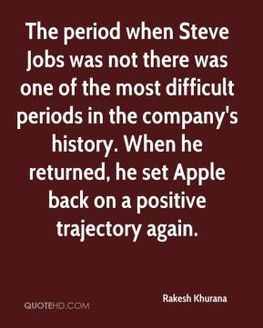 The period when Steve Jobs was not there was one of the most difficult periods in the company's history. When he returned, he set Apple back on a positive trajectory again.