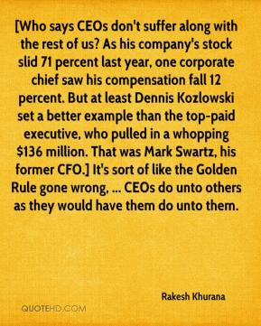 [Who says CEOs don't suffer along with the rest of us? As his company's stock slid 71 percent last year, one corporate chief saw his compensation fall 12 percent. But at least Dennis Kozlowski set a better example than the top-paid executive, who pulled in a whopping $136 million. That was Mark Swartz, his former CFO.] It's sort of like the Golden Rule gone wrong, ... CEOs do unto others as they would have them do unto them.