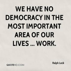 Ralph Leck  - We have no democracy in the most important area of our lives ... work.