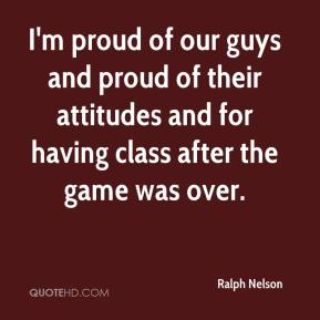 Ralph Nelson  - I'm proud of our guys and proud of their attitudes and for having class after the game was over.
