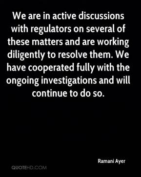 Ramani Ayer  - We are in active discussions with regulators on several of these matters and are working diligently to resolve them. We have cooperated fully with the ongoing investigations and will continue to do so.