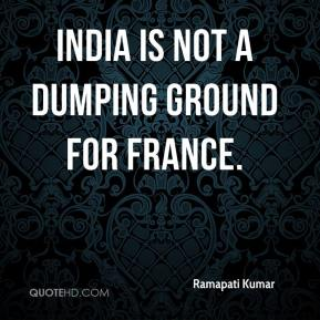 Ramapati Kumar  - India is not a dumping ground for France.