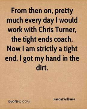 From then on, pretty much every day I would work with Chris Turner, the tight ends coach. Now I am strictly a tight end. I got my hand in the dirt.